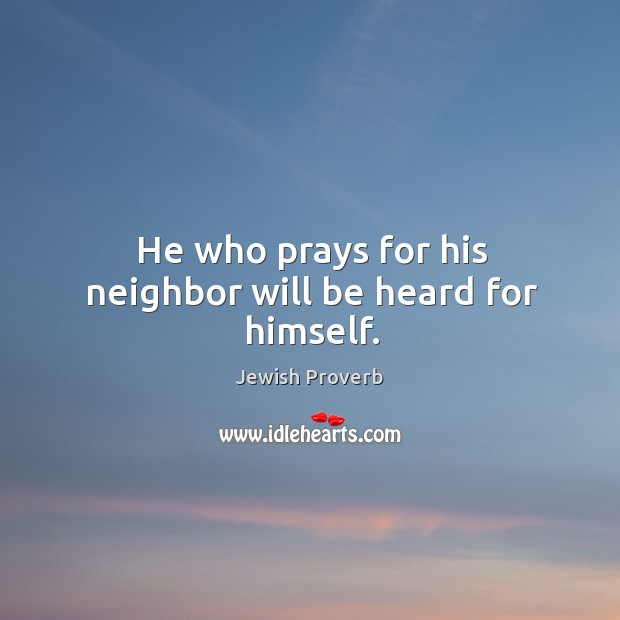 He who prays for his neighbor will be heard for himself. Jewish Proverbs Image