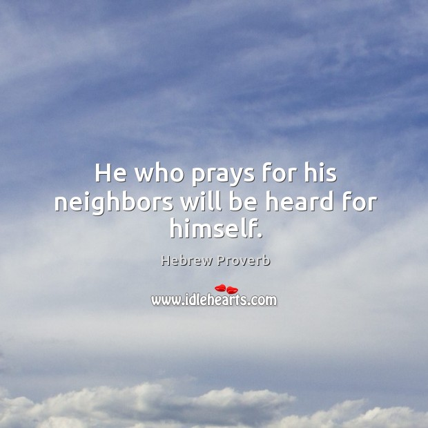He who prays for his neighbors will be heard for himself. Hebrew Proverbs Image