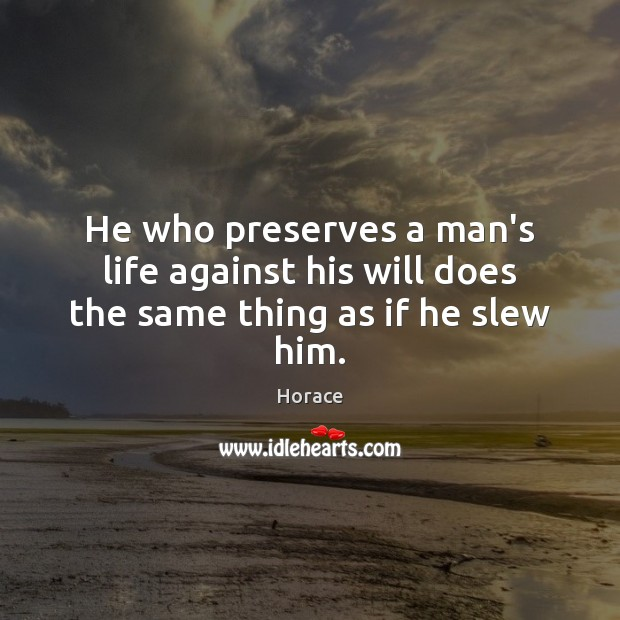 He who preserves a man's life against his will does the same thing as if he slew him. Image