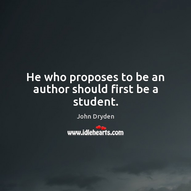 He who proposes to be an author should first be a student. John Dryden Picture Quote