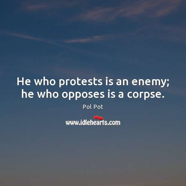 He who protests is an enemy; he who opposes is a corpse. Pol Pot Picture Quote