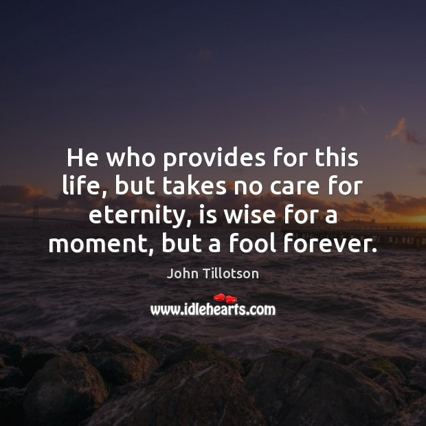 He who provides for this life, but takes no care for eternity, John Tillotson Picture Quote