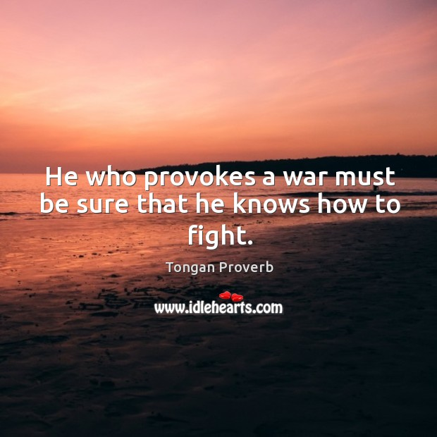 He who provokes a war must be sure that he knows how to fight. Tongan Proverbs Image