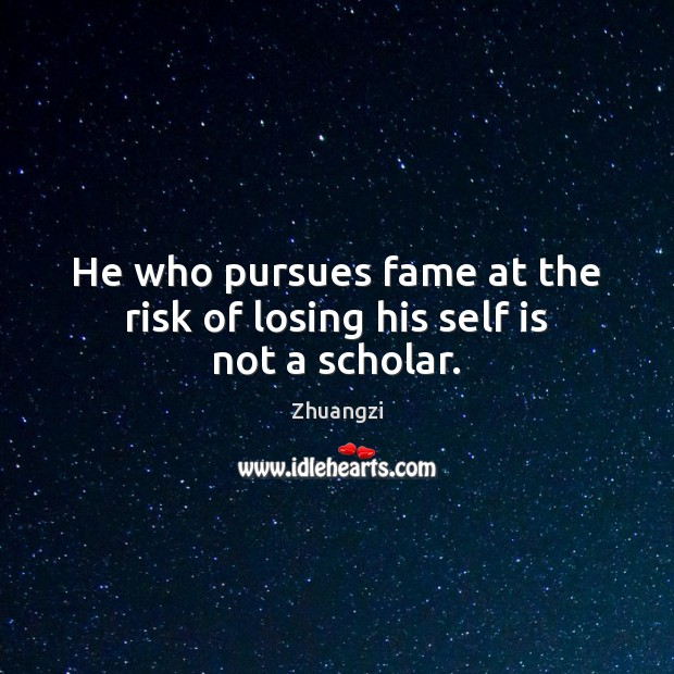 He who pursues fame at the risk of losing his self is not a scholar. Zhuangzi Picture Quote