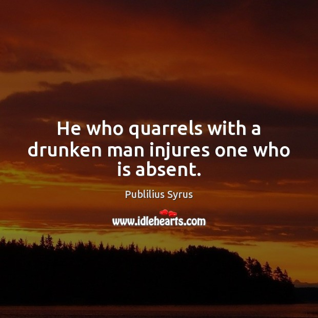 Image, He who quarrels with a drunken man injures one who is absent.