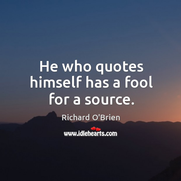 He who quotes himself has a fool for a source. Richard O'Brien Picture Quote