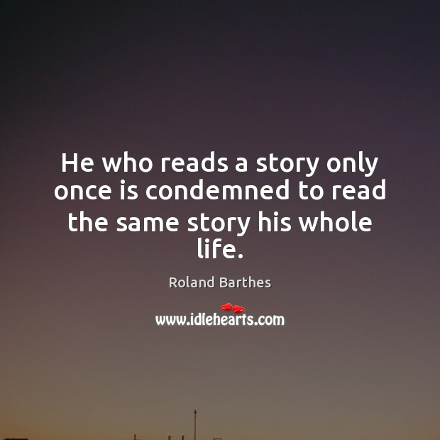 He who reads a story only once is condemned to read the same story his whole life. Roland Barthes Picture Quote