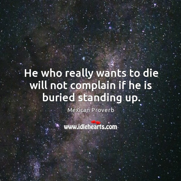 He who really wants to die will not complain if he is buried standing up. Mexican Proverbs Image