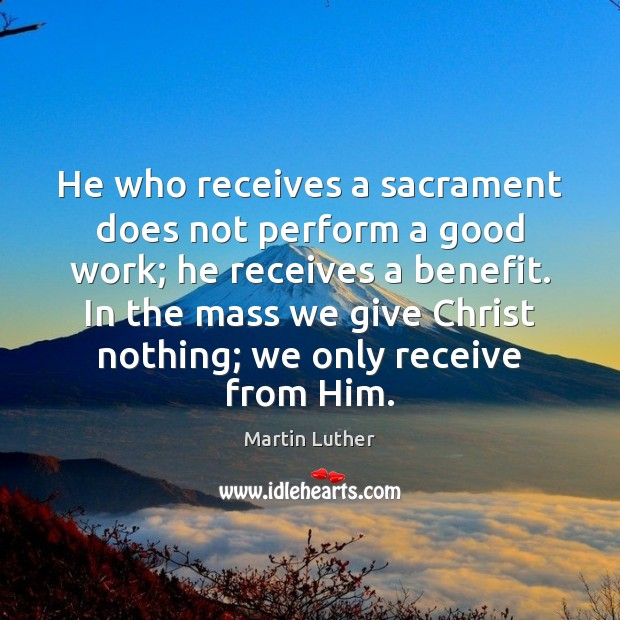 He who receives a sacrament does not perform a good work; he Image