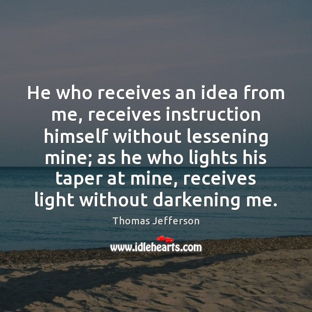 He who receives an idea from me, receives instruction himself without lessening Image