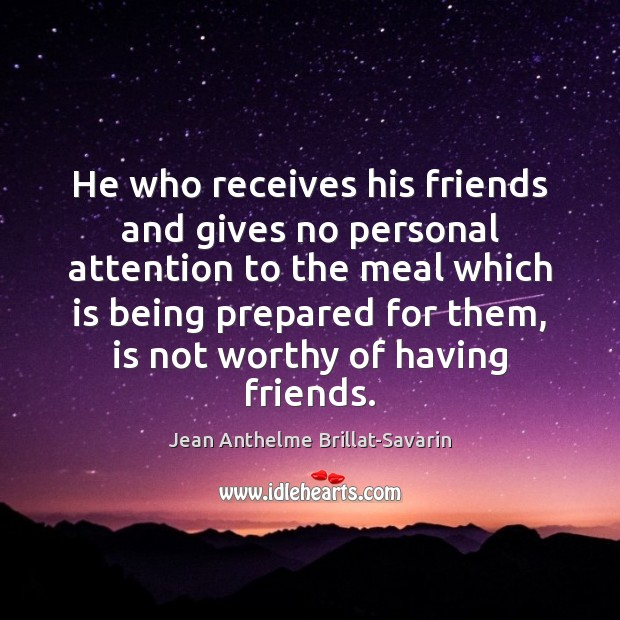 He who receives his friends and gives no personal attention to the Jean Anthelme Brillat-Savarin Picture Quote