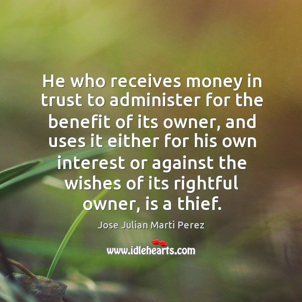 He who receives money in trust to administer for the benefit of its owner, and uses it either for his own Jose Julian Marti Perez Picture Quote