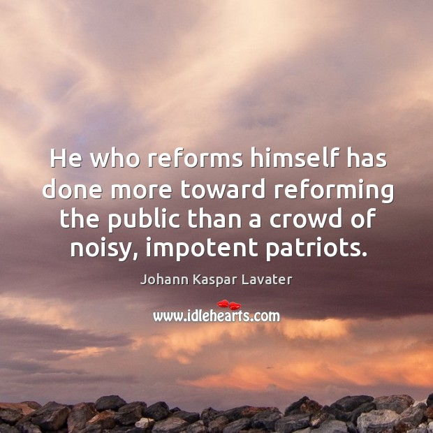 He who reforms himself has done more toward reforming the public than a crowd of noisy, impotent patriots. Image