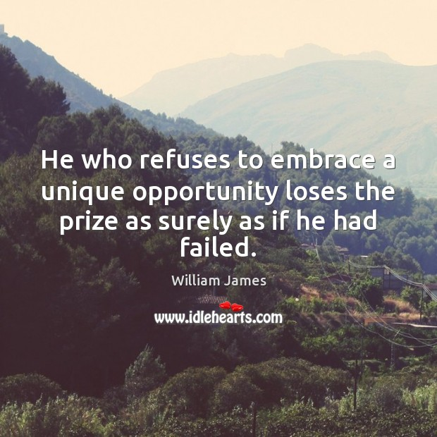 He who refuses to embrace a unique opportunity loses the prize as William James Picture Quote