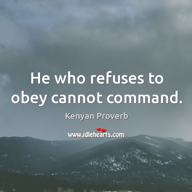 He who refuses to obey cannot command. Kenyan Proverbs Image