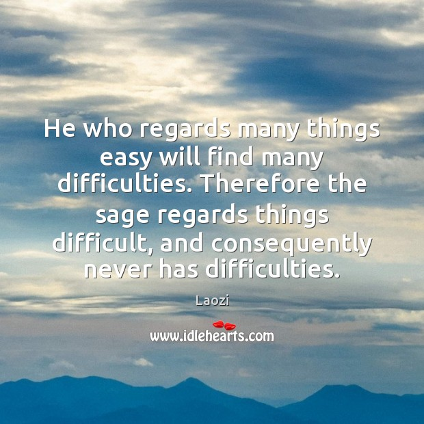 Image, He who regards many things easy will find many difficulties. Therefore the