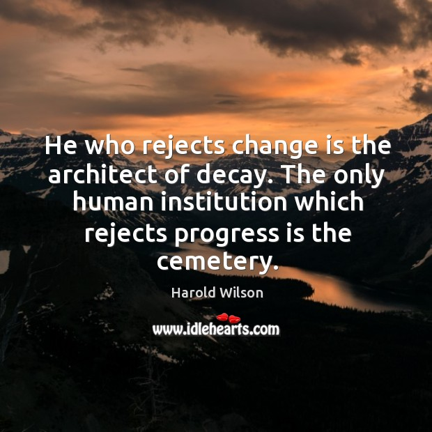 Image, He who rejects change is the architect of decay. The only human institution which rejects progress is the cemetery.