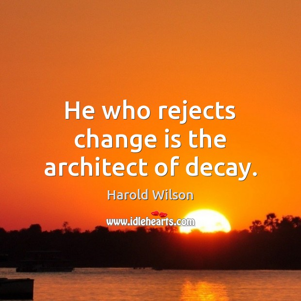 Image, He who rejects change is the architect of decay.