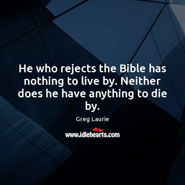 He who rejects the Bible has nothing to live by. Neither does he have anything to die by. Greg Laurie Picture Quote