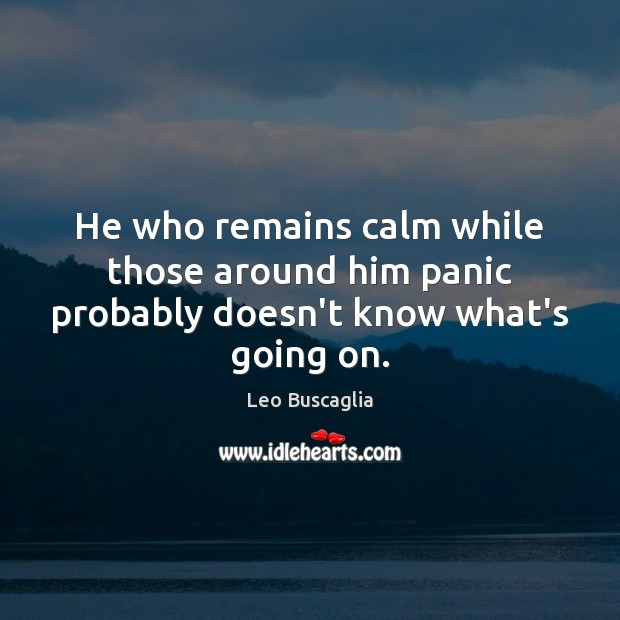 Image, He who remains calm while those around him panic probably doesn't know what's going on.