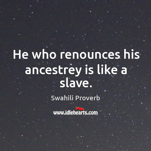 He who renounces his ancestrey is like a slave. Swahili Proverbs Image