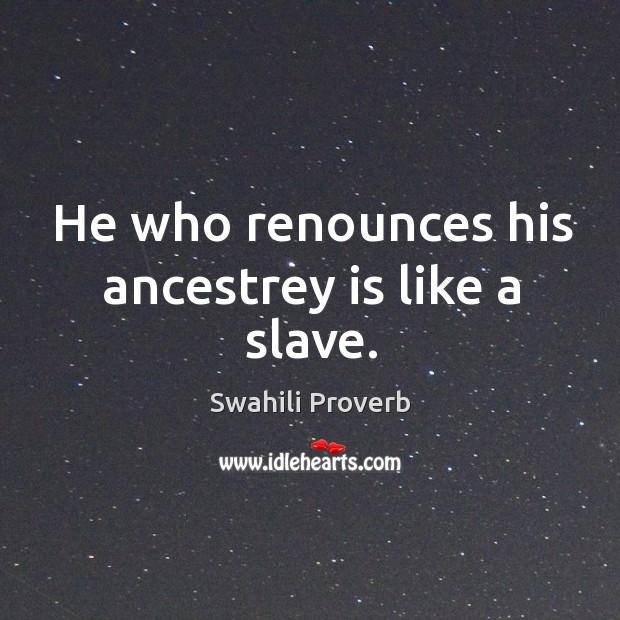 He who renounces his ancestrey is like a slave. Swahili Proverbs Image