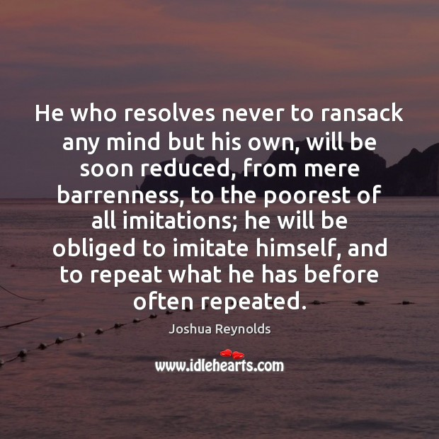 He who resolves never to ransack any mind but his own, will Joshua Reynolds Picture Quote