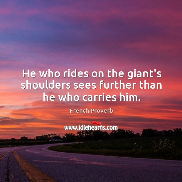 He who rides on the giant's shoulders sees further than he who carries him. French Proverbs Image