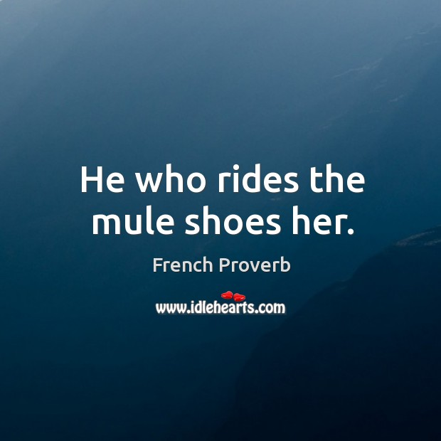 He who rides the mule shoes her. French Proverbs Image