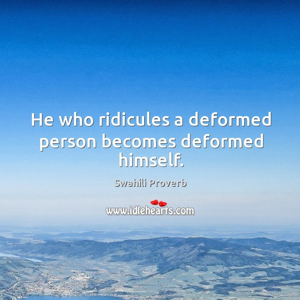 He who ridicules a deformed person becomes deformed himself. Swahili Proverbs Image