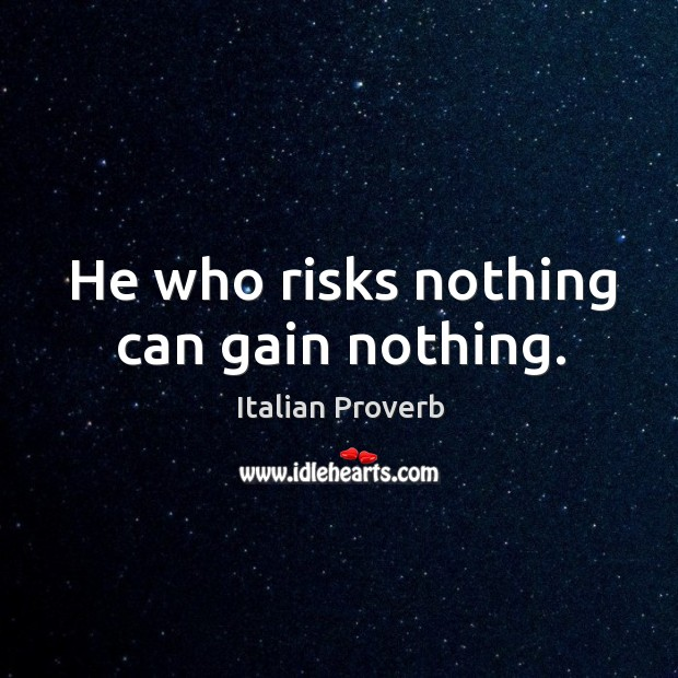 Image, He who risks nothing can gain nothing.