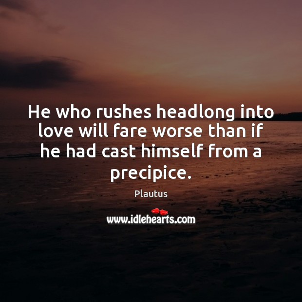 He who rushes headlong into love will fare worse than if he Plautus Picture Quote