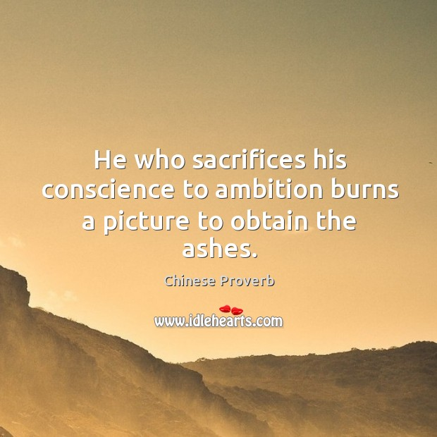 Image, He who sacrifices his conscience to ambition burns a picture to obtain the ashes.