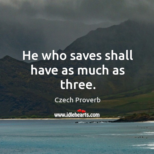 He who saves shall have as much as three. Czech Proverbs Image
