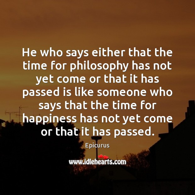 He who says either that the time for philosophy has not yet Image