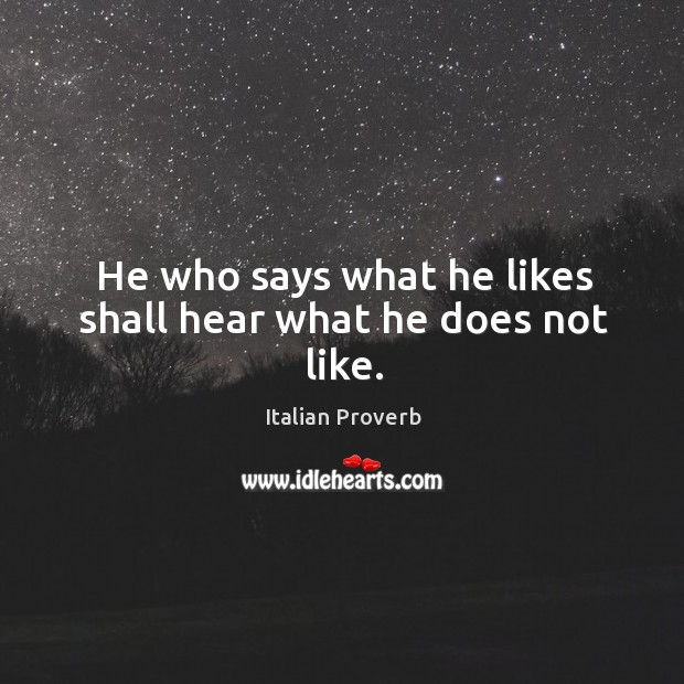 Image, He who says what he likes shall hear what he does not like.