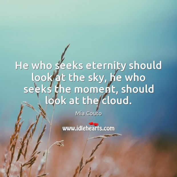 He who seeks eternity should look at the sky, he who seeks Mia Couto Picture Quote