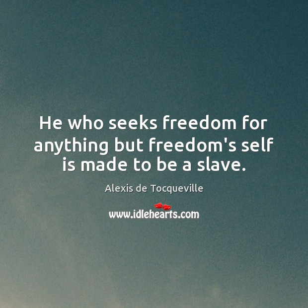 Image, He who seeks freedom for anything but freedom's self is made to be a slave.