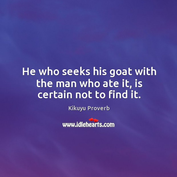 He who seeks his goat with the man who ate it, is certain not to find it. Kikuyu Proverbs Image