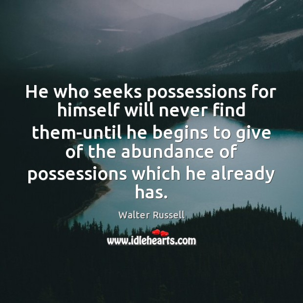 He who seeks possessions for himself will never find them-until he begins Walter Russell Picture Quote