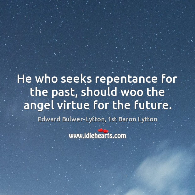 He who seeks repentance for the past, should woo the angel virtue for the future. Image
