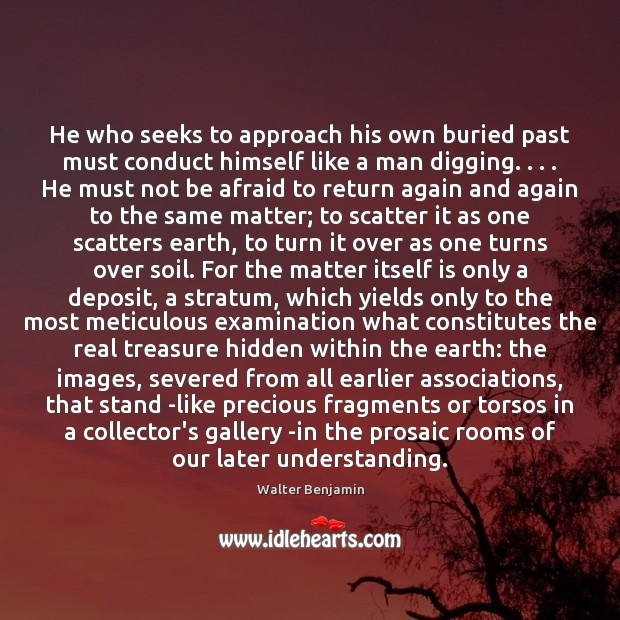 He who seeks to approach his own buried past must conduct himself Walter Benjamin Picture Quote