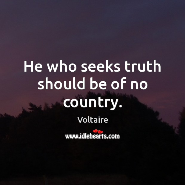 He who seeks truth should be of no country. Voltaire Picture Quote