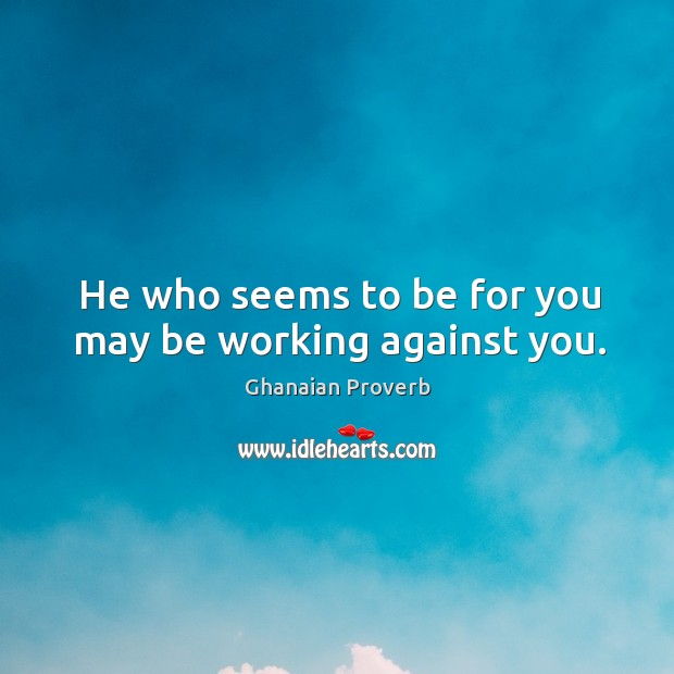 He who seems to be for you may be working against you. Ghanaian Proverbs Image