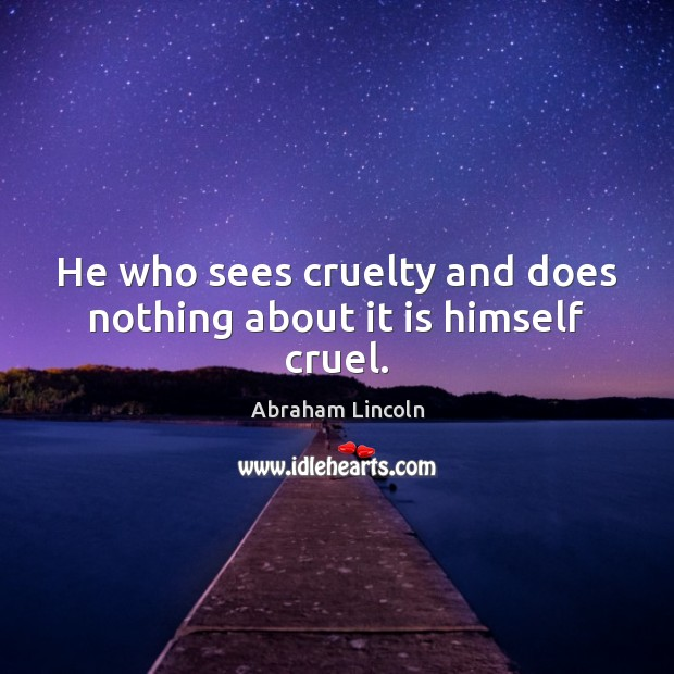 Image, He who sees cruelty and does nothing about it is himself cruel.