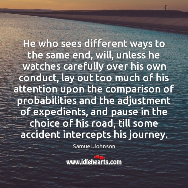 He who sees different ways to the same end, will, unless he Samuel Johnson Picture Quote