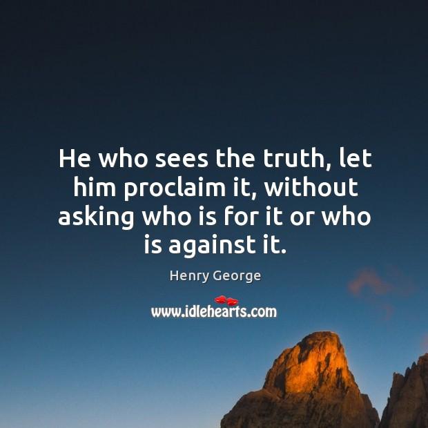 He who sees the truth, let him proclaim it, without asking who is for it or who is against it. Henry George Picture Quote