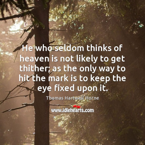 He who seldom thinks of heaven is not likely to get thither; Image