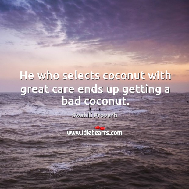 Image, He who selects coconut with great care ends up getting a bad coconut.