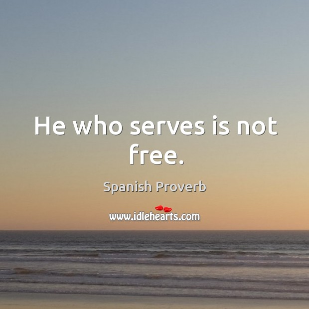 Image, He who serves is not free.